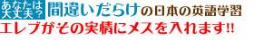 間違いだらけの日本の英語学習 EREVがその実情にメスを入れます!